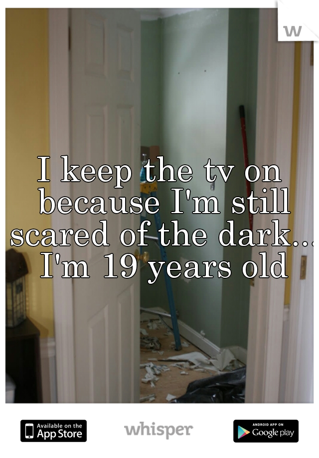 I keep the tv on because I'm still scared of the dark... I'm 19 years old