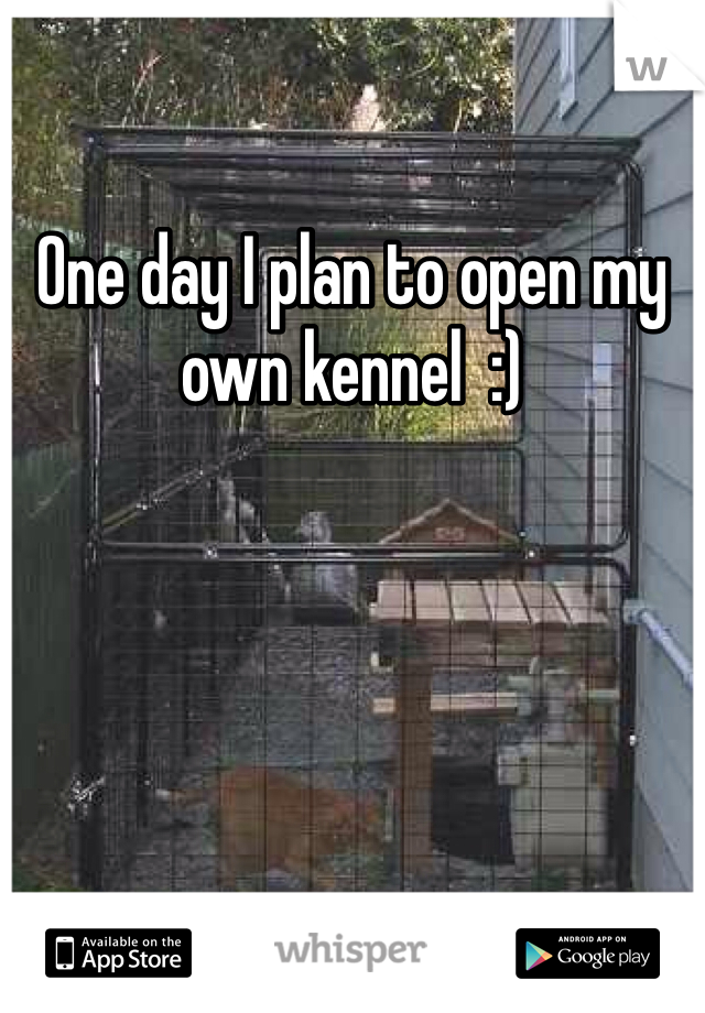 One day I plan to open my own kennel  :)