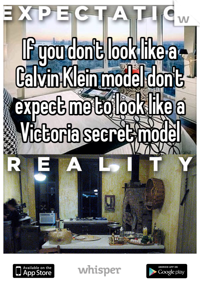 If you don't look like a Calvin Klein model don't expect me to look like a Victoria secret model