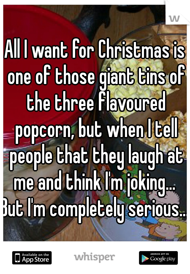 All I want for Christmas is one of those giant tins of the three flavoured popcorn, but when I tell people that they laugh at me and think I'm joking...  But I'm completely serious...