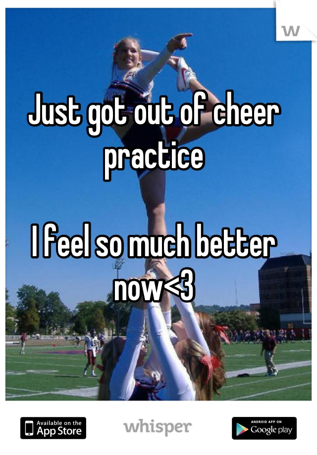 Just got out of cheer practice   I feel so much better now<3