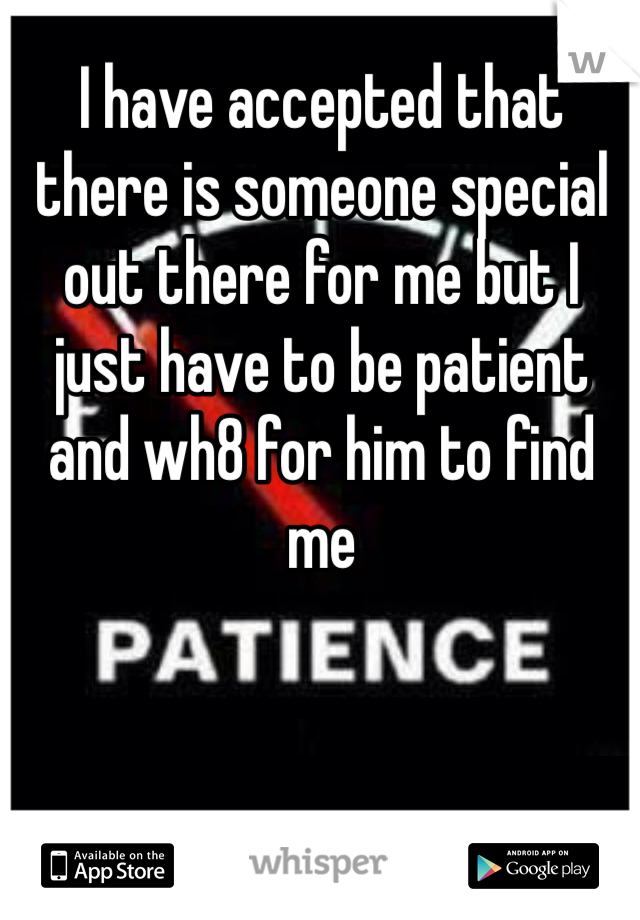 I have accepted that there is someone special out there for me but I just have to be patient and wh8 for him to find me