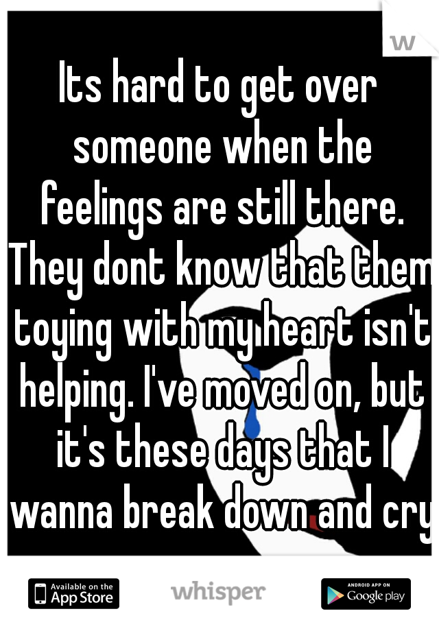 Its hard to get over someone when the feelings are still there. They dont know that them toying with my heart isn't helping. I've moved on, but it's these days that I wanna break down and cry.