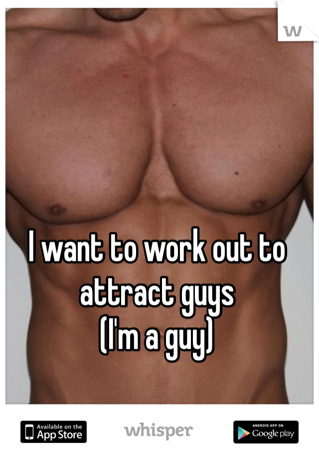 I want to work out to attract guys (I'm a guy)