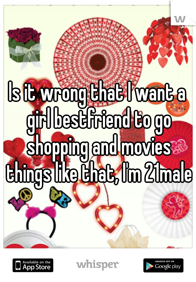 Is it wrong that I want a girl bestfriend to go shopping and movies things like that, I'm 21male