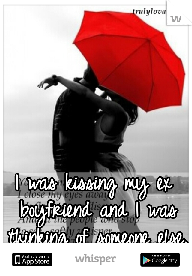 I was kissing my ex boyfriend and I was thinking of someone else..