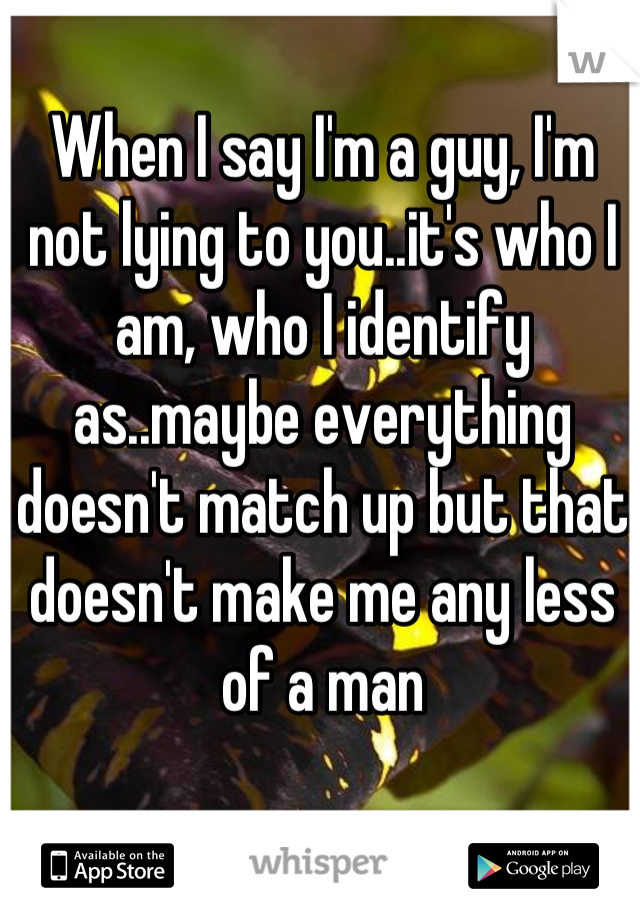 When I say I'm a guy, I'm not lying to you..it's who I am, who I identify as..maybe everything doesn't match up but that doesn't make me any less of a man