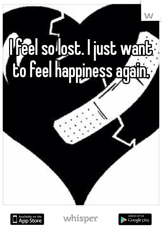 I feel so lost. I just want to feel happiness again.
