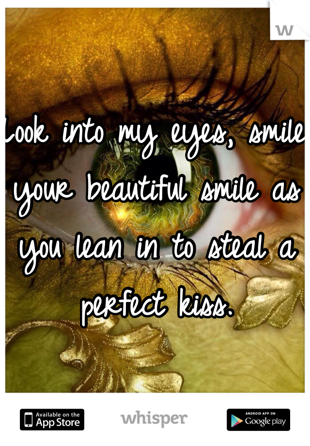 Look into my eyes, smile your beautiful smile as you lean in to steal a perfect kiss.