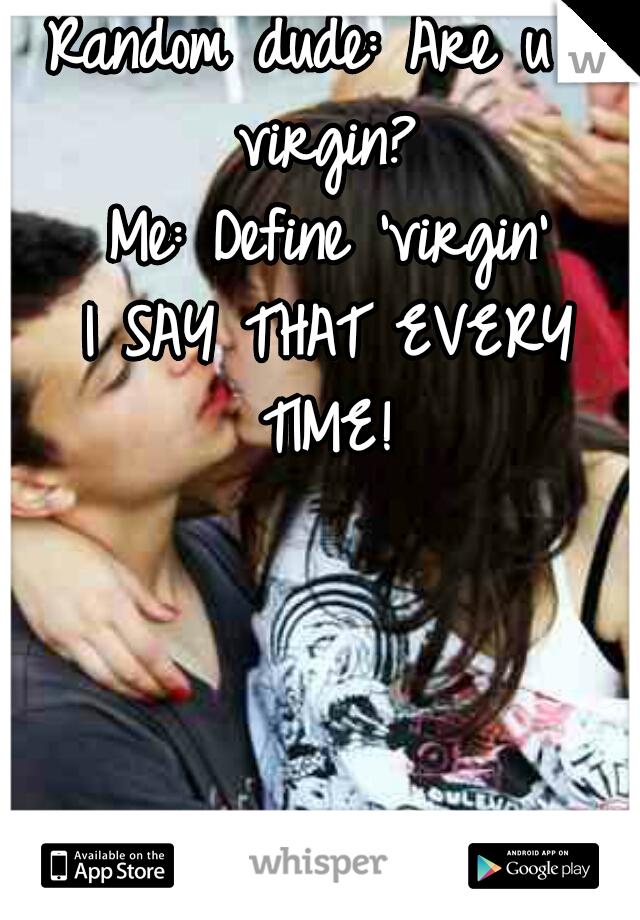 Random dude: Are u a virgin?  Me: Define 'virgin' I SAY THAT EVERY TIME!