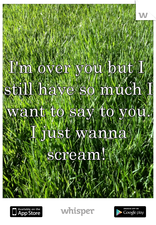 I'm over you but I still have so much I want to say to you. I just wanna scream!