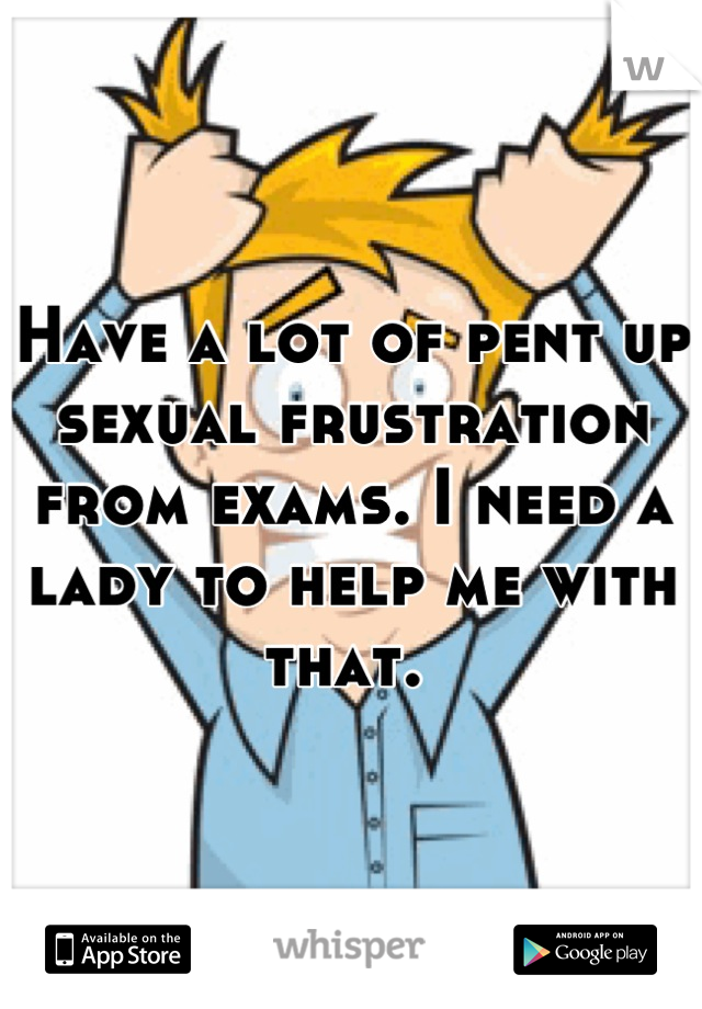 Have a lot of pent up sexual frustration from exams. I need a lady to help me with that.