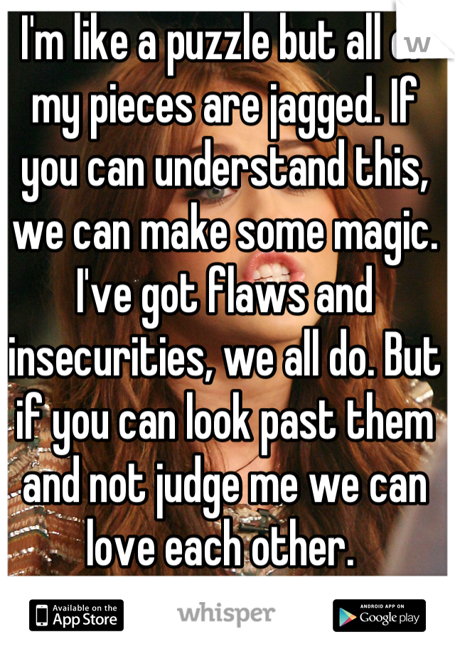 I'm like a puzzle but all of my pieces are jagged. If you can understand this, we can make some magic.  I've got flaws and insecurities, we all do. But if you can look past them and not judge me we can love each other.