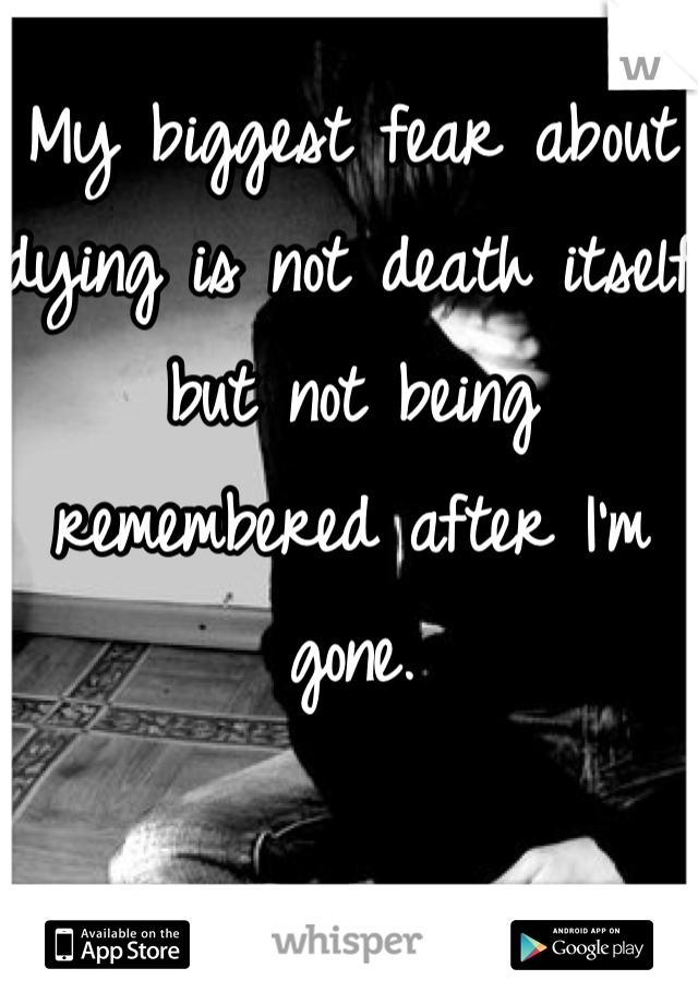 My biggest fear about dying is not death itself but not being remembered after I'm gone.