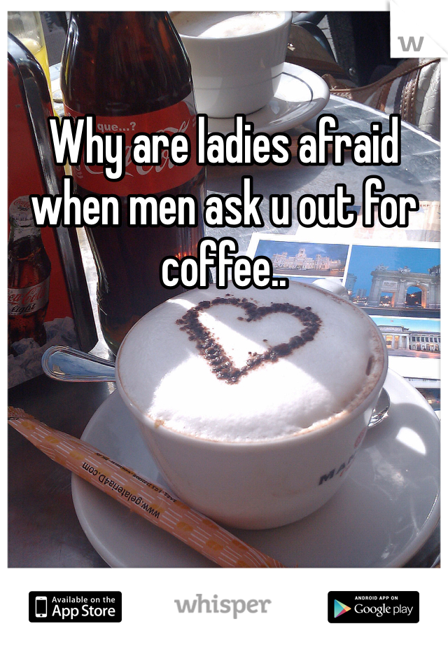 Why are ladies afraid when men ask u out for coffee..