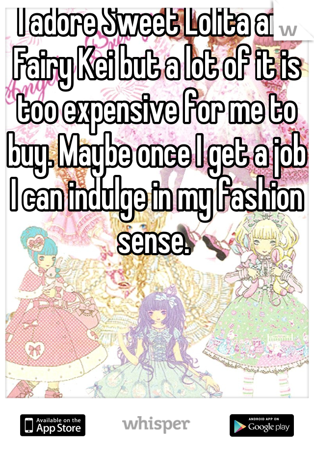 I adore Sweet Lolita and Fairy Kei but a lot of it is too expensive for me to buy. Maybe once I get a job I can indulge in my fashion sense.