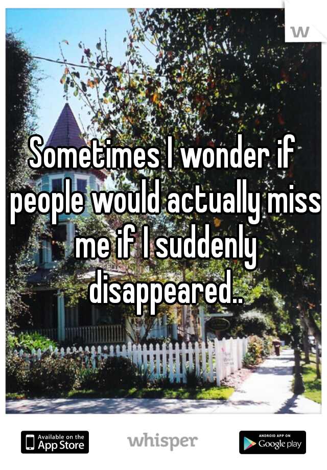 Sometimes I wonder if people would actually miss me if I suddenly disappeared..