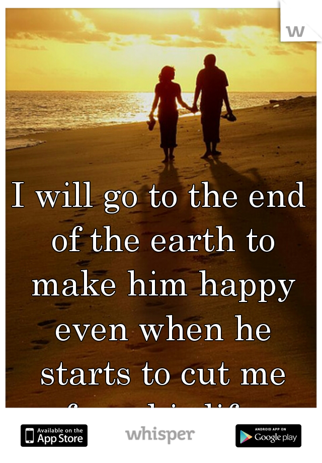 I will go to the end of the earth to make him happy even when he starts to cut me from his life.