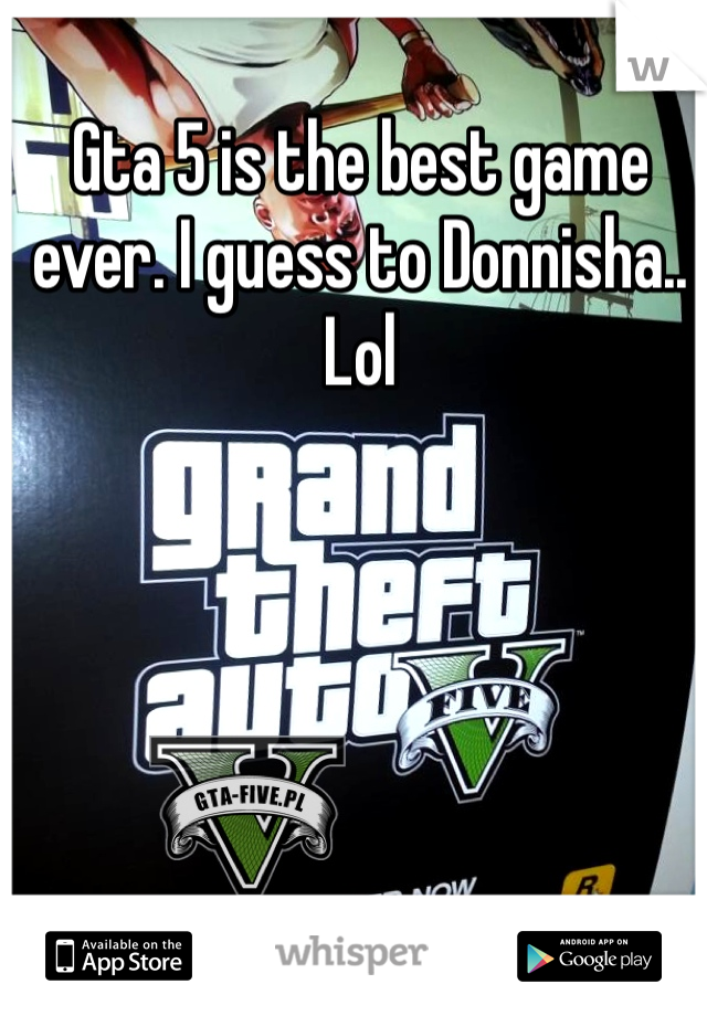 Gta 5 is the best game ever. I guess to Donnisha.. Lol