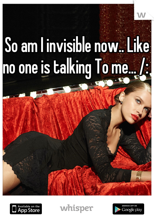 So am I invisible now.. Like no one is talking To me... /: