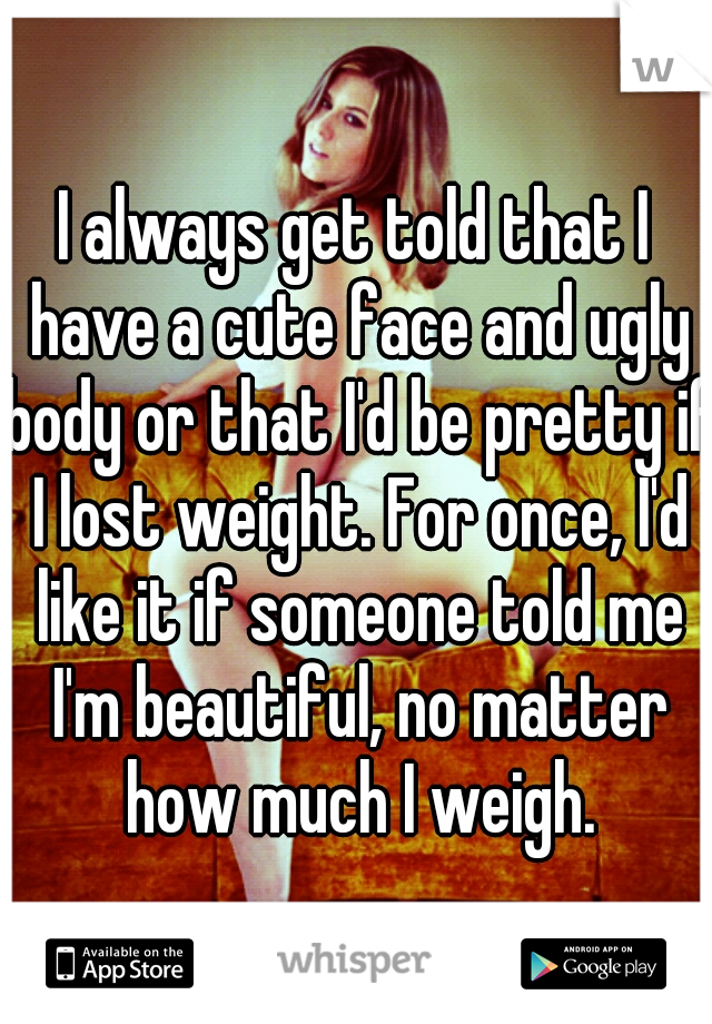 I always get told that I have a cute face and ugly body or that I'd be pretty if I lost weight. For once, I'd like it if someone told me I'm beautiful, no matter how much I weigh.