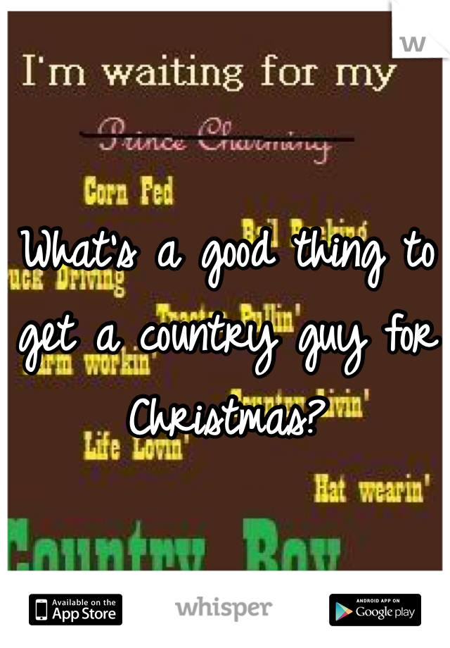 What's a good thing to get a country guy for Christmas?