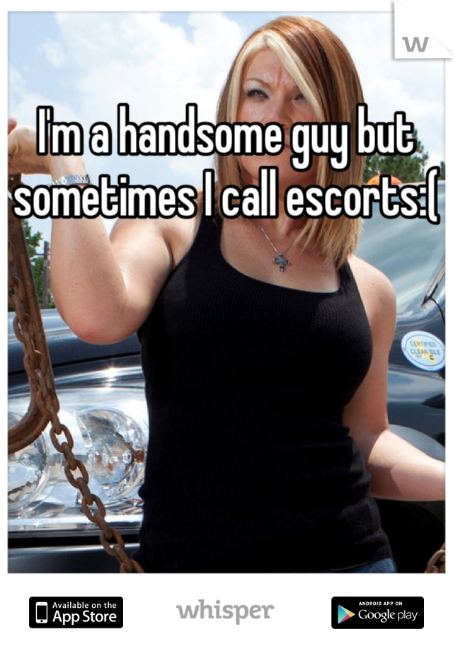 I'm a handsome guy but sometimes I call escorts:(