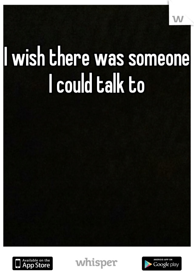 I wish there was someone I could talk to