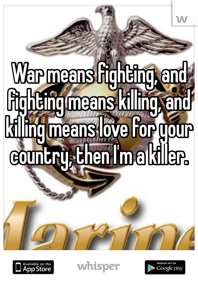 War means fighting, and fighting means killing, and killing means love for your country, then I'm a killer.