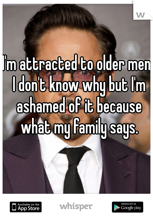 I'm attracted to older men. I don't know why but I'm ashamed of it because what my family says.