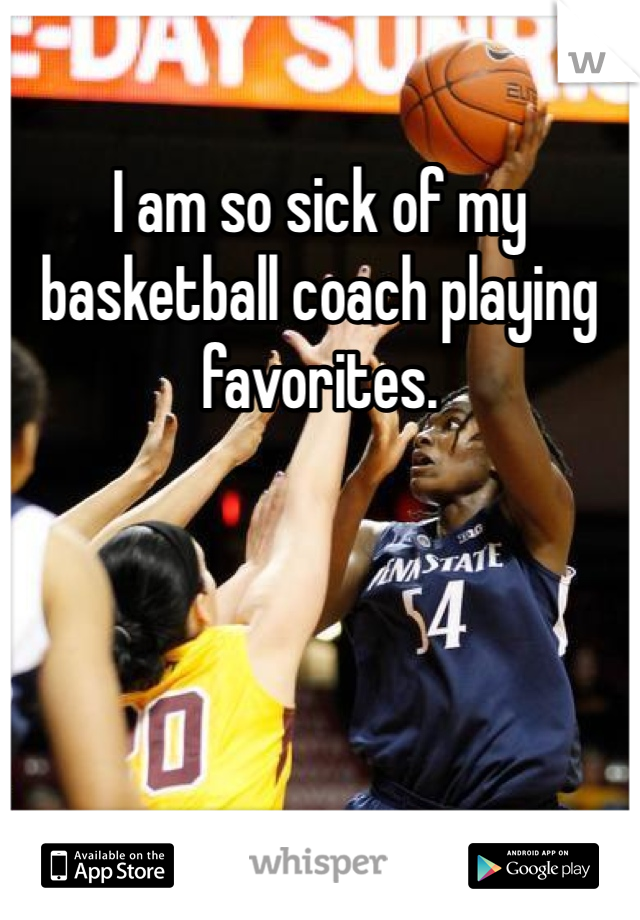 I am so sick of my basketball coach playing favorites.