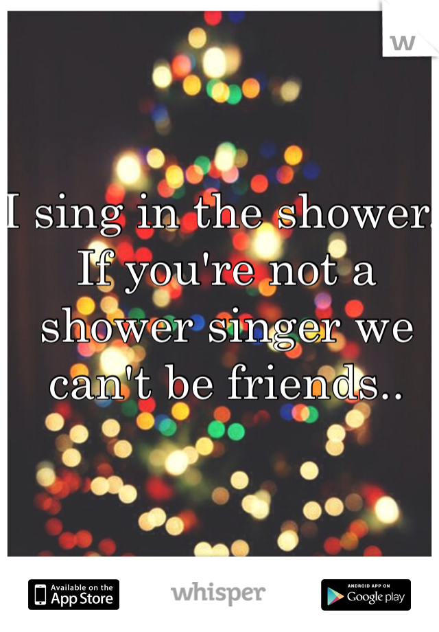 I sing in the shower. If you're not a shower singer we can't be friends..