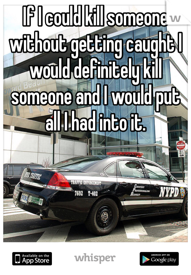 If I could kill someone without getting caught I would definitely kill someone and I would put all I had into it.