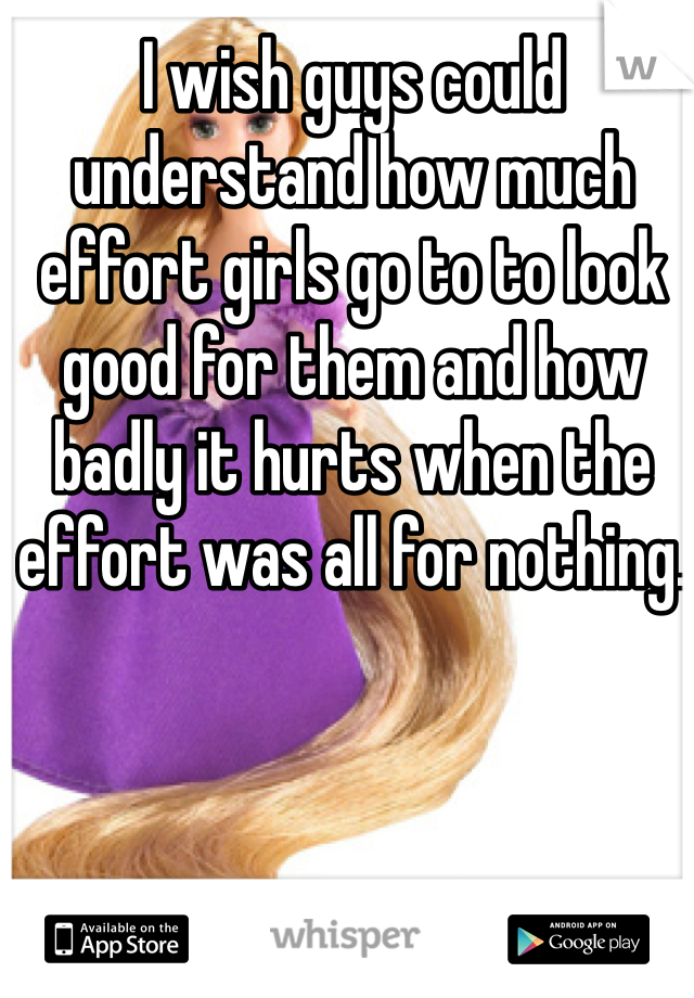 I wish guys could understand how much effort girls go to to look good for them and how badly it hurts when the effort was all for nothing.