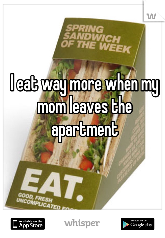 I eat way more when my mom leaves the apartment