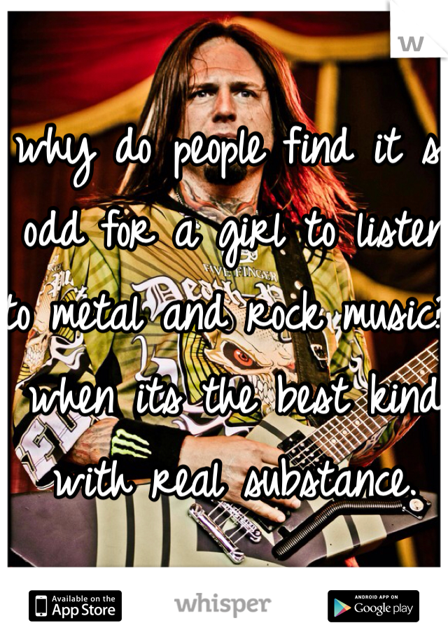 why do people find it so odd for a girl to listen to metal and rock music? when its the best kind with real substance.