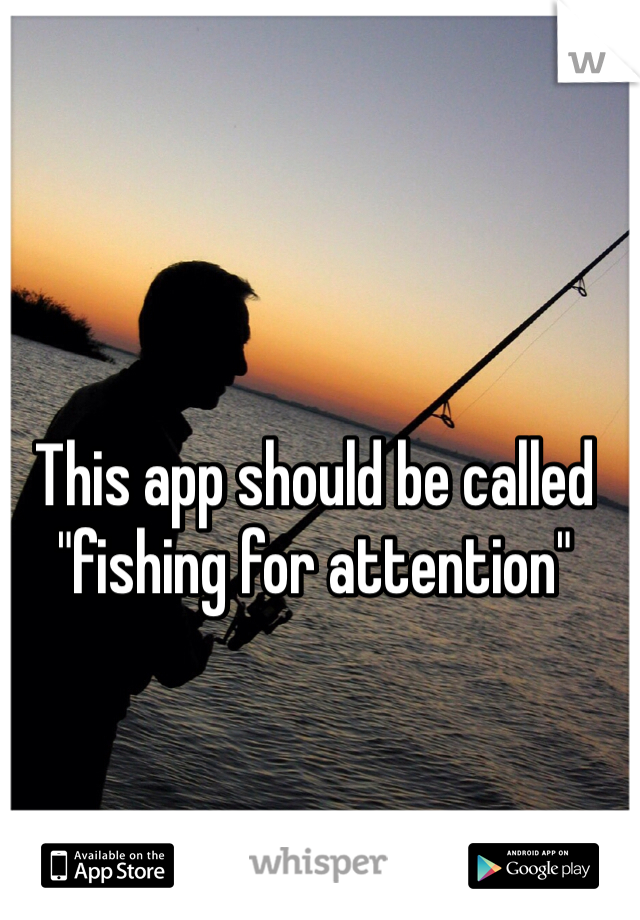 """This app should be called """"fishing for attention"""""""