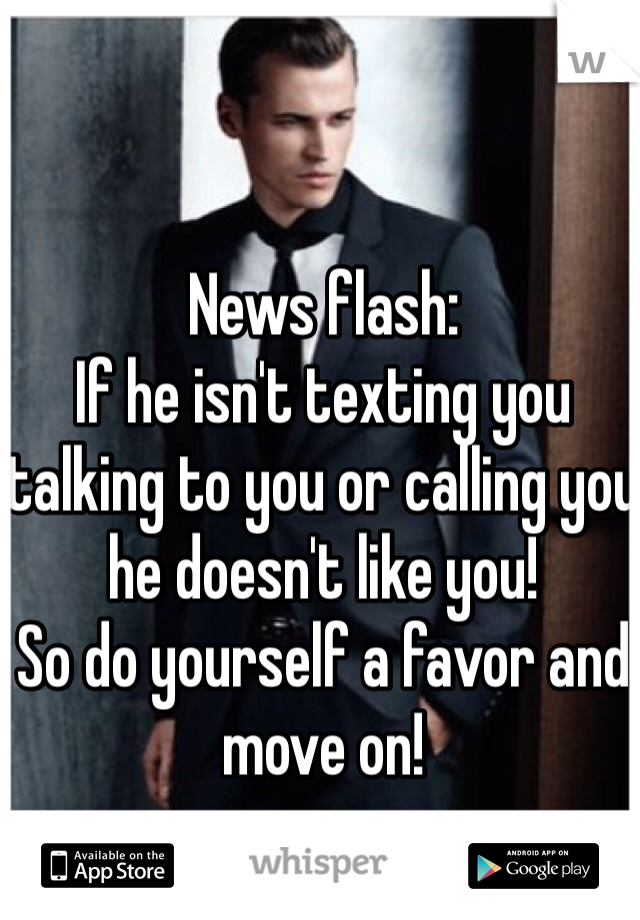 News flash:  If he isn't texting you talking to you or calling you he doesn't like you! So do yourself a favor and move on!