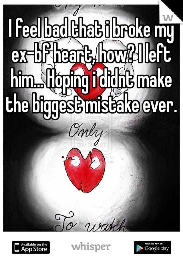 I feel bad that i broke my ex-bf heart, how? I left him... Hoping i didnt make the biggest mistake ever.