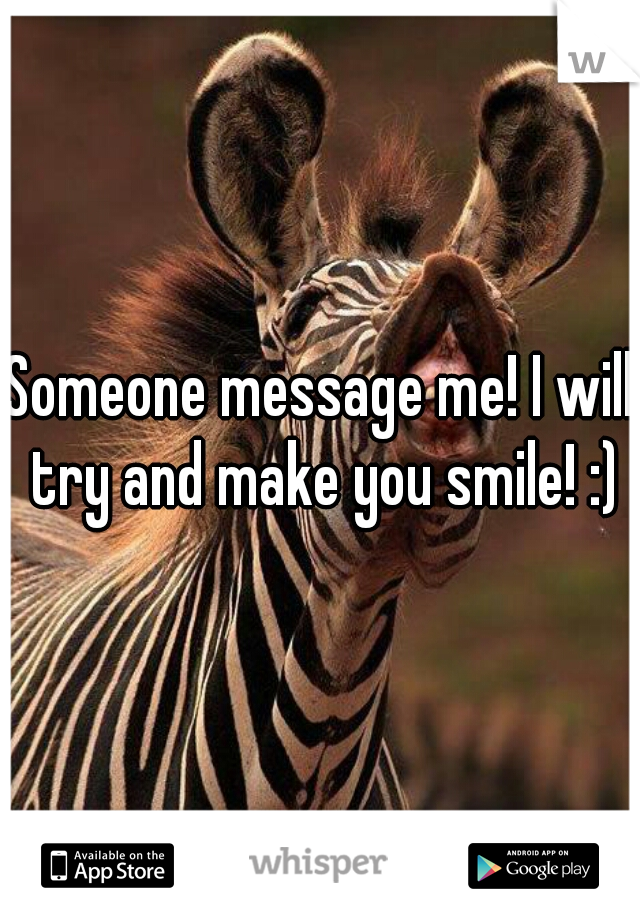 Someone message me! I will try and make you smile! :)