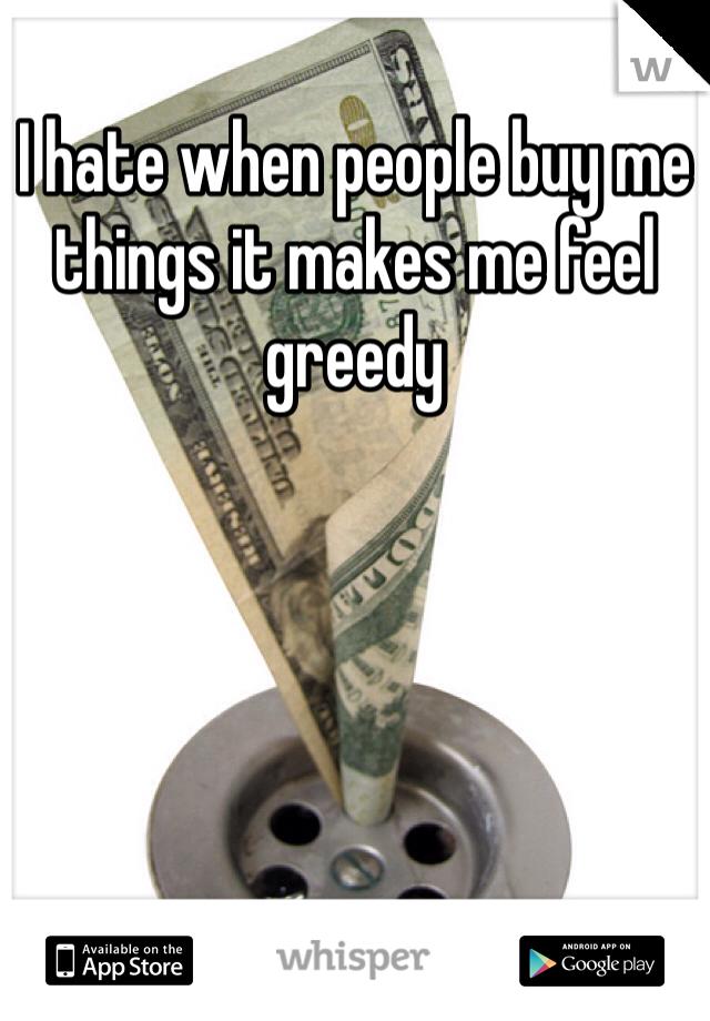 I hate when people buy me things it makes me feel greedy