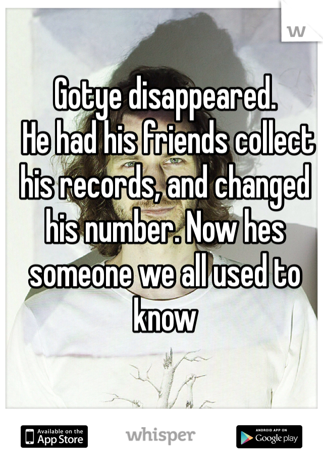 Gotye disappeared.  He had his friends collect his records, and changed his number. Now hes someone we all used to know