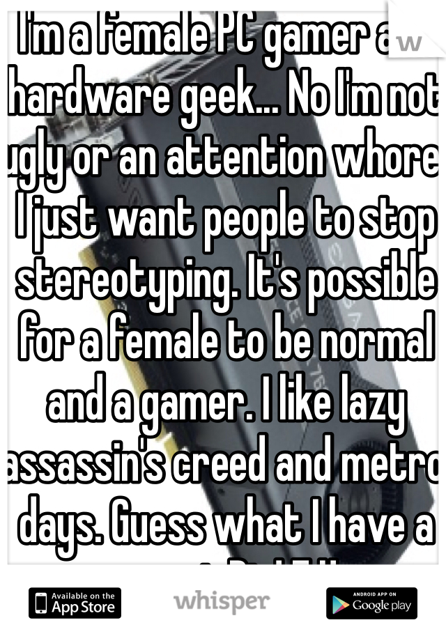 I'm a female PC gamer and hardware geek... No I'm not ugly or an attention whore. I just want people to stop stereotyping. It's possible for a female to be normal and a gamer. I like lazy  assassin's creed and metro days. Guess what I have a sweet Rig! F.U