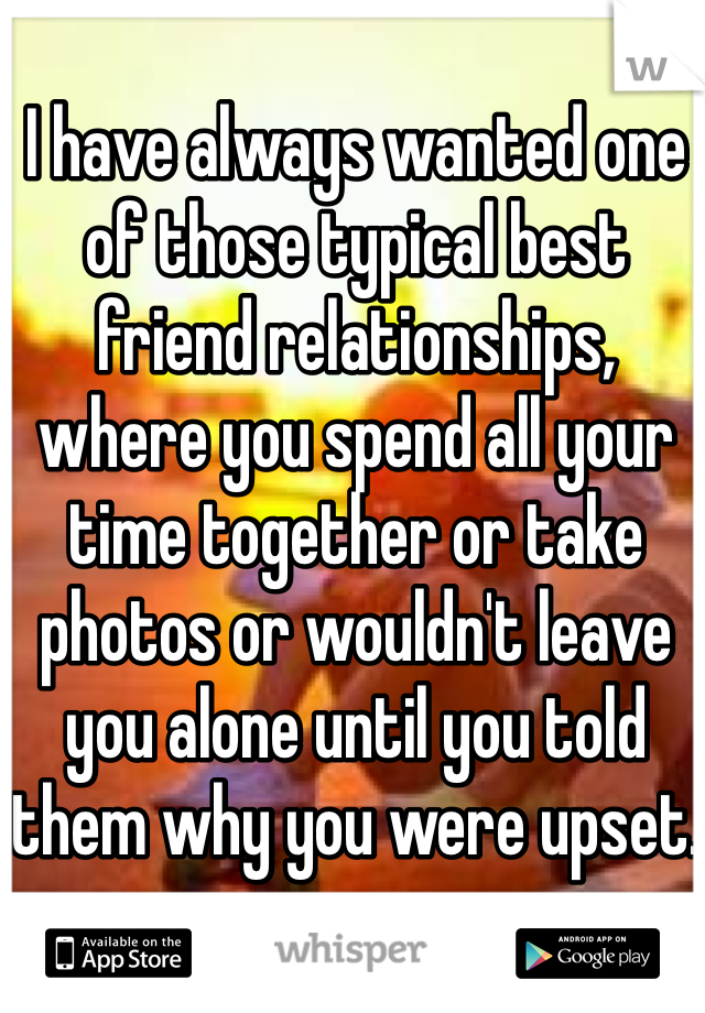 I have always wanted one of those typical best friend relationships, where you spend all your time together or take photos or wouldn't leave you alone until you told them why you were upset.