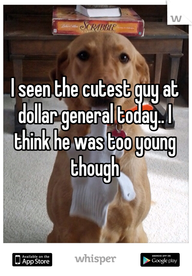 I seen the cutest guy at dollar general today.. I think he was too young though