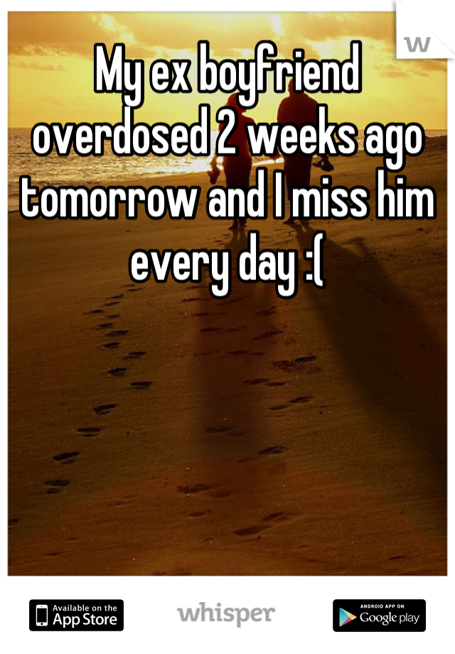 My ex boyfriend overdosed 2 weeks ago tomorrow and I miss him every day :(