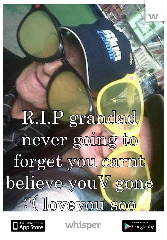 R.I.P grandad never going to forget you carnt believe youV gone :'( loveyou soo much!<3