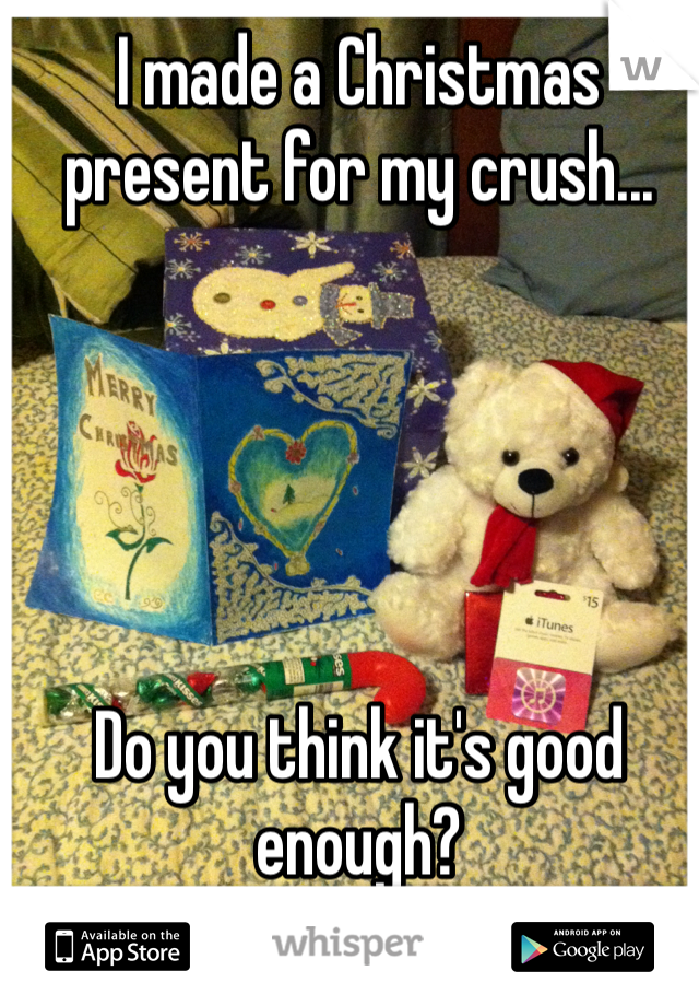I made a Christmas present for my crush...      Do you think it's good enough?