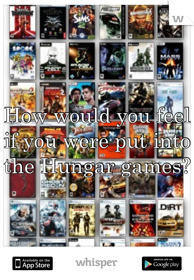 How would you feel if you were put into the Hungar games?