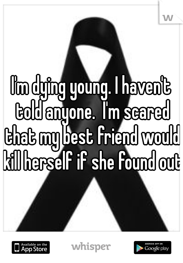 I'm dying young. I haven't told anyone.  I'm scared that my best friend would kill herself if she found out.